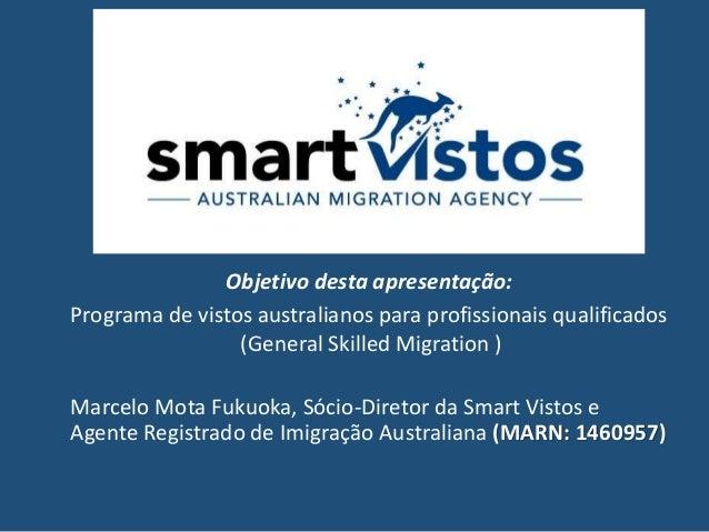Objetivo desta apresentação: Programa de vistos australianos para profissionais qualificados (General Skilled Migration ) ...