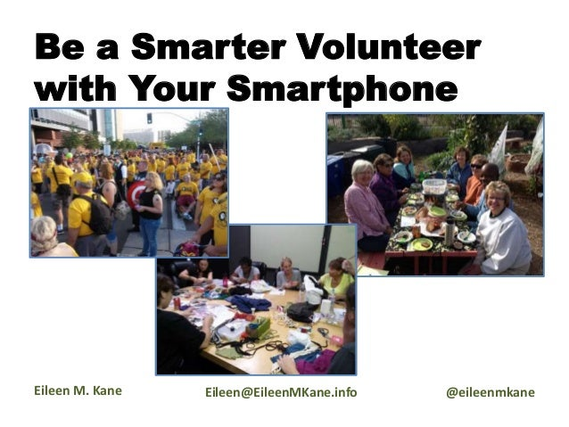 Be a Smarter Volunteer with Your Smartphone Eileen M. Kane Eileen@EileenMKane.info @eileenmkane