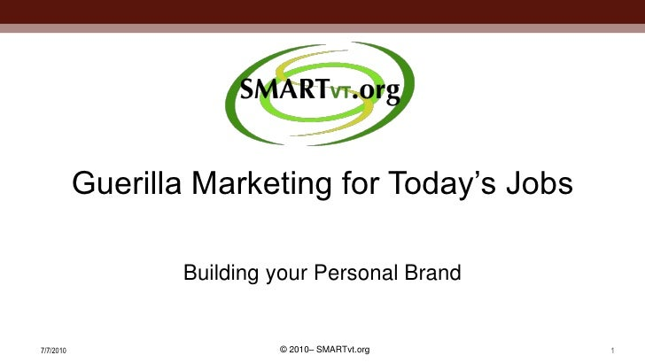 Guerilla Marketing for Today's Jobs                    Building your Personal Brand   7/7/2010                   © 2010– S...