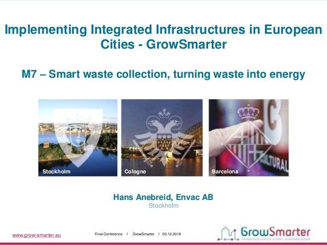 www.grow-smarter.eu Final Conference I GrowSmarter I 03.12.2019 Hans Anebreid, Envac AB Stockholm Stockholm Cologne Barcel...