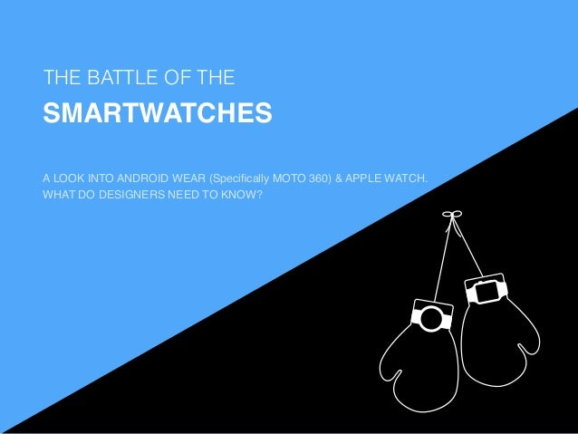 THE BATTLE OF THE SMARTWATCHES WHY A LOOK INTO ANDROID WEAR (Specifically MOTO 360) & APPLE WATCH. WHAT DO DESIGNERS NEED T...