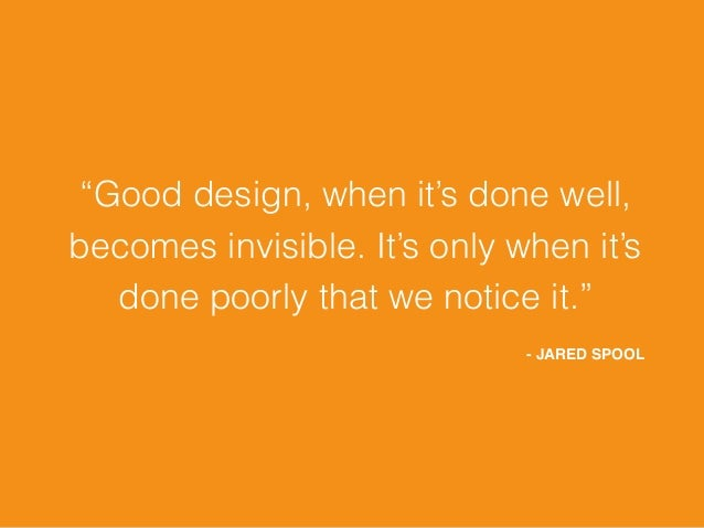 """""""Good design, when it's done well, becomes invisible. It's only when it's done poorly that we notice it."""" - JARED SPOOL"""
