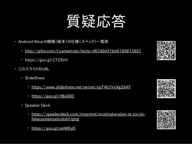質疑応答 • Android Wearの機種(端末)の仕様(スペック)一覧表 • http://qiita.com/t-yamamoto/items/d61d0e31bb6160815921 • https://goo.gl/CTCRrH • ...