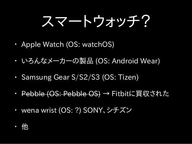 スマートウォッチ? • Apple Watch (OS: watchOS) • いろんなメーカーの製品 (OS: Android Wear) • Samsung Gear S/S2/S3 (OS: Tizen) • Pebble (OS: Pe...