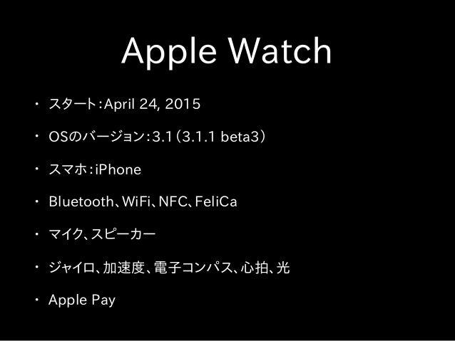 Apple Watch • スタート:April 24, 2015 • OSのバージョン:3.1(3.1.1 beta3) • スマホ:iPhone • Bluetooth、WiFi、NFC、FeliCa • マイク、スピーカー • ジャイロ、...