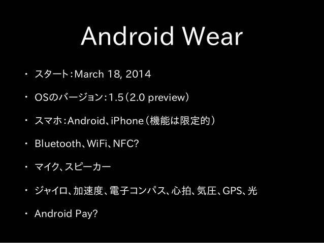 Android Wear • スタート:March 18, 2014 • OSのバージョン:1.5(2.0 preview) • スマホ:Android、iPhone(機能は限定的) • Bluetooth、WiFi、NFC? • マイク、スピ...