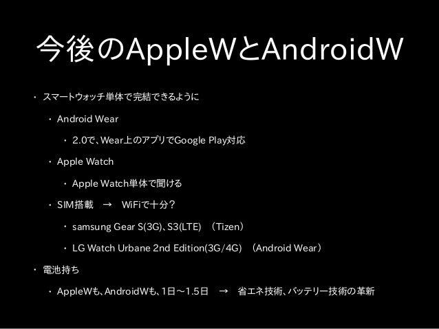 今後のAppleWとAndroidW • スマートウォッチ単体で完結できるように • Android Wear • 2.0で、Wear上のアプリでGoogle Play対応 • Apple Watch • Apple Watch単体で聞ける •...