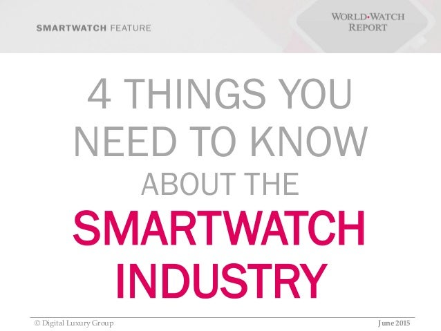 4 THINGS YOU NEED TO KNOW ABOUT THE SMARTWATCH INDUSTRY © Digital Luxury Group June 2015