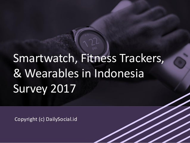 Copyright (c) DailySocial.id Smartwatch, Fitness Trackers, & Wearables in Indonesia Survey 2017
