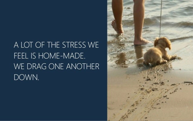 A LOT OF THE STRESS WE FEEL IS HOME-‐MADE. WE DRAG ONE ANOTHER DOWN.