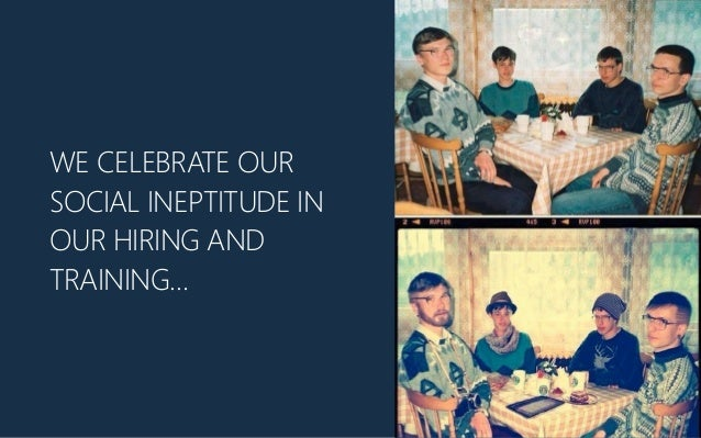 WE CELEBRATE OUR SOCIAL INEPTITUDE IN OUR HIRING AND TRAINING…