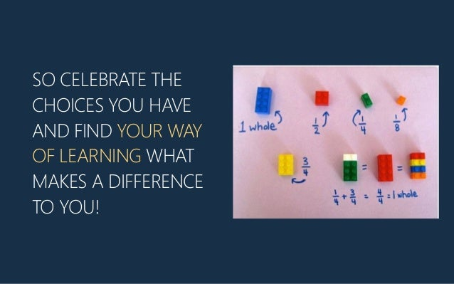 SO CELEBRATE THE CHOICES YOU HAVE AND FIND YOUR WAY OF LEARNING WHAT MAKES A DIFFERENCE TO YOU!