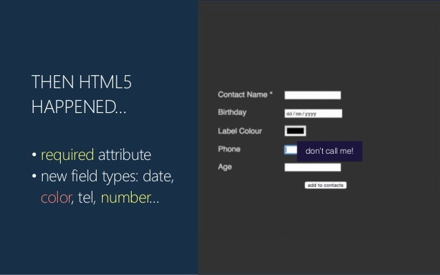THEN HTML5 HAPPENED… • required attribute • new field types: date, color, tel, number… don't call me!