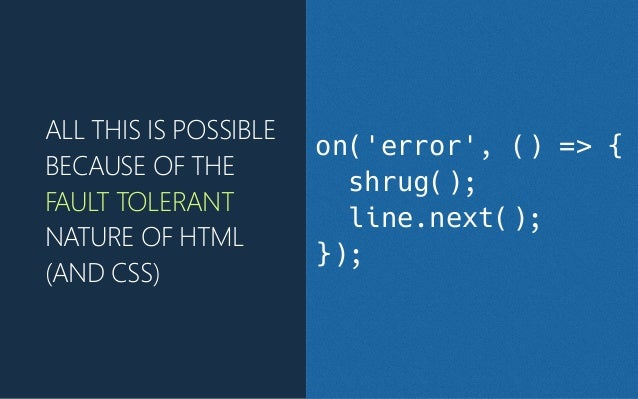 ALL THIS IS POSSIBLE BECAUSE OF THE FAULT TOLERANT NATURE OF HTML (﴾AND CSS)﴿ on('error', () => { shrug(); line.next(); });