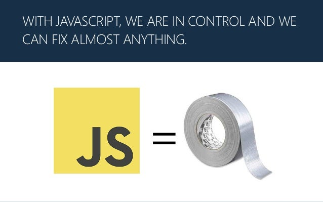 WITH JAVASCRIPT, WE ARE IN CONTROL AND WE CAN FIX ALMOST ANYTHING. =