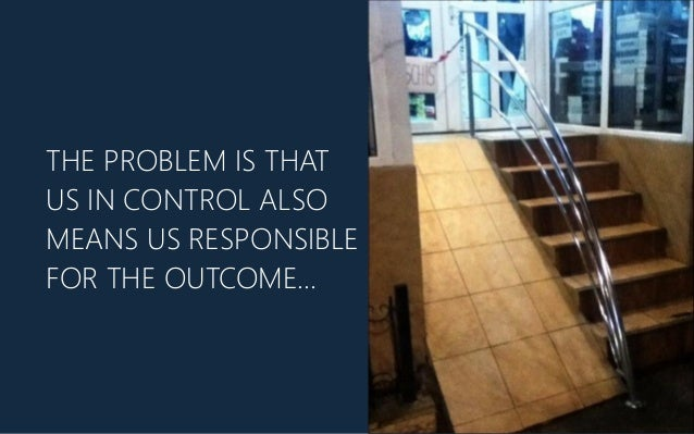 THE PROBLEM IS THAT US IN CONTROL ALSO MEANS US RESPONSIBLE FOR THE OUTCOME…