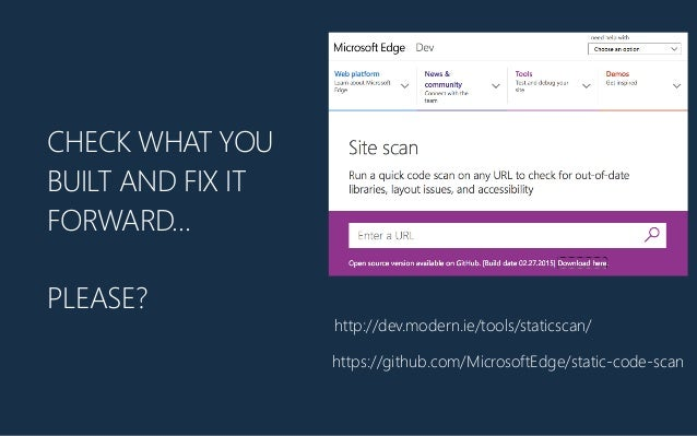 CHECK WHAT YOU BUILT AND FIX IT FORWARD… PLEASE? http://dev.modern.ie/tools/staticscan/ https://github.com/MicrosoftEdge/s...