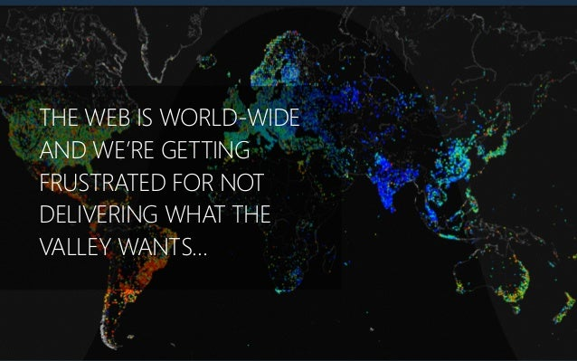 THE WEB IS WORLD-‐WIDE AND WE'RE GETTING FRUSTRATED FOR NOT DELIVERING WHAT THE VALLEY WANTS…