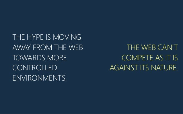 THE HYPE IS MOVING AWAY FROM THE WEB TOWARDS MORE CONTROLLED ENVIRONMENTS. THE WEB CAN'T COMPETE AS IT IS AGAINST ITS NATU...