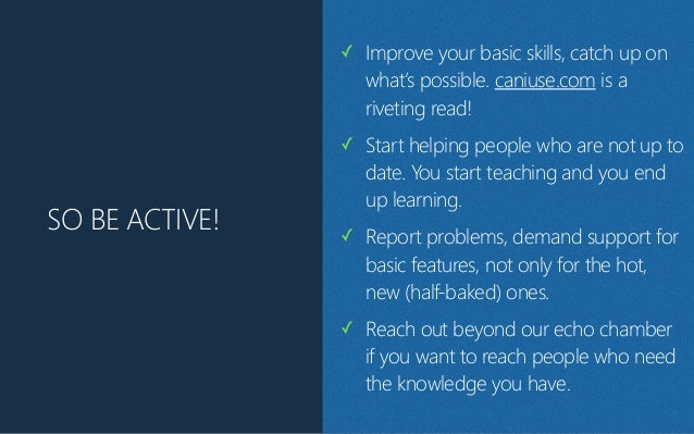 SO BE ACTIVE! ✓ Improve your basic skills, catch up on what's possible. caniuse.com is a riveting read! ✓ Start helping pe...