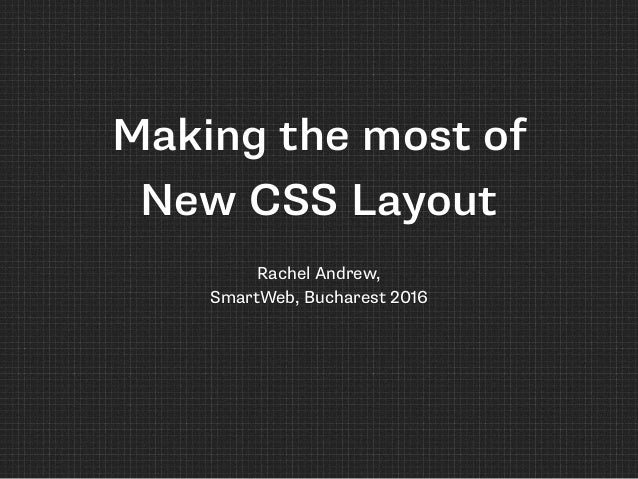 Making the most of New CSS Layout Rachel Andrew, 