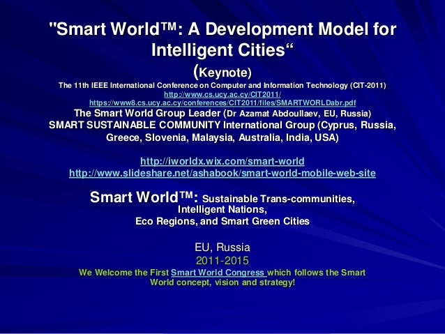 """Smart World™: A Development Model for Intelligent Cities"" (Keynote) The 11th IEEE International Conference on Computer an..."