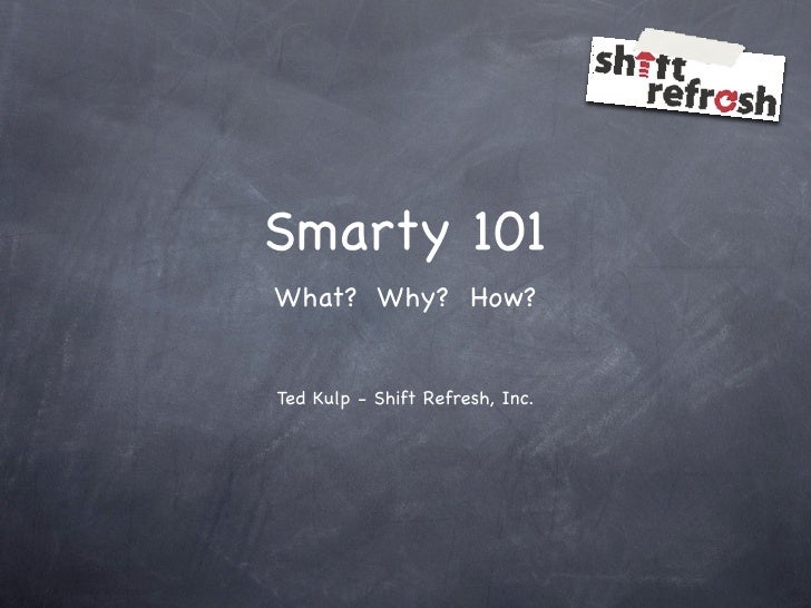 Smarty 101 What? Why? How?   Ted Kulp - Shift Refresh, Inc.