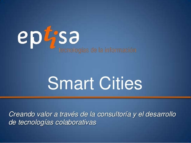 Creando valor a través de la consultoría y el desarrollode tecnologías colaborativasSmart Cities