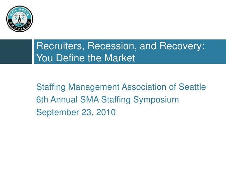 Recruiters, Recession, and Recovery: You Define the Market<br />Staffing Management Association of Seattle<br />6th Annual...