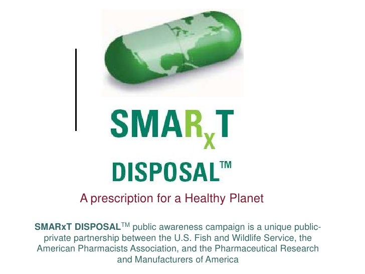 A prescription for a Healthy Planet  SMARxT DISPOSALTM public awareness campaign is a unique public-  private partnership ...