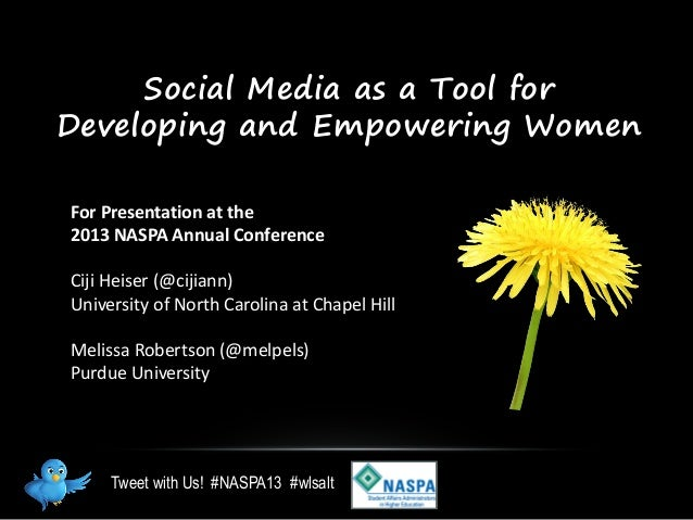 Social Media as a Tool forDeveloping and Empowering WomenFor Presentation at the2013 NASPA Annual ConferenceCiji Heiser (@...