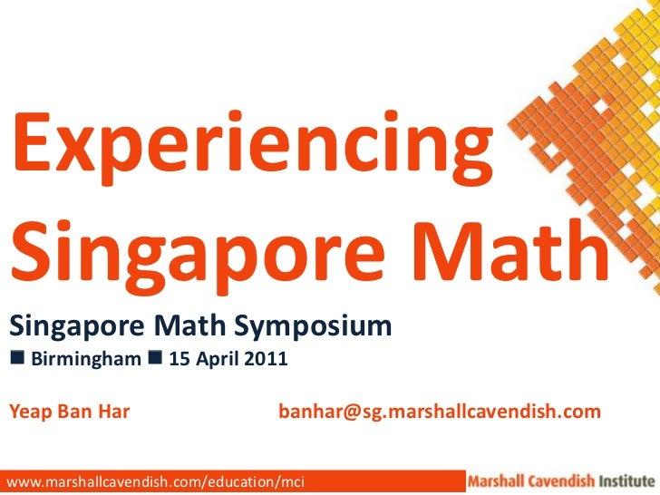 Experiencing <br />Singapore Math<br />Singapore Math Symposium<br /> Birmingham 15 April 2011<br />Yeap Ban Har banha...