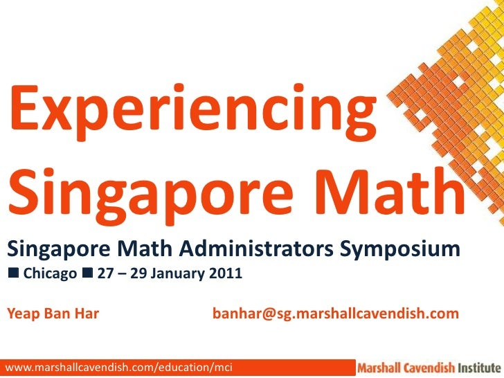 Experiencing <br />Singapore Math<br />Singapore Math Administrators Symposium<br /> Chicago  27 – 29 January 2011<br />...