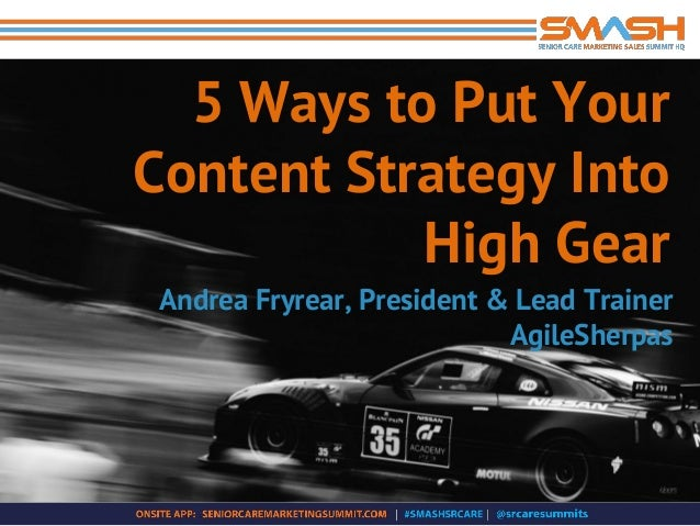 5 Ways to Put Your Content Strategy Into High Gear Andrea Fryrear, President & Lead Trainer AgileSherpas