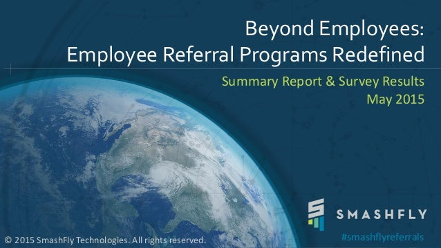 Beyond Employees: Employee Referral Programs Redefined Summary Report & Survey Results May 2015 © 2015 SmashFly Technologi...
