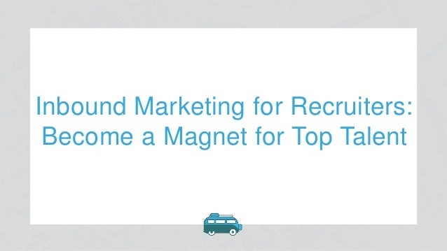 Inbound Marketing for Recruiters: Become a Magnet for Top Talent