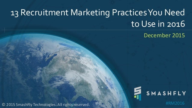 13 Recruitment Marketing PracticesYou Need to Use in 2016 December 2015 © 2015 SmashFly Technologies. All rights reserved....