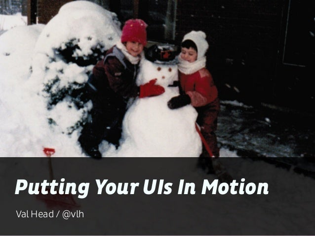 Putting Your UIs In Motion  Val Head / @vlh