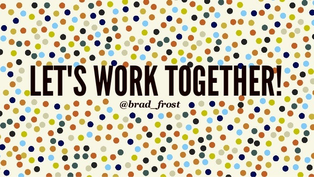 LET'S WORK TOGETHER!@brad_frost