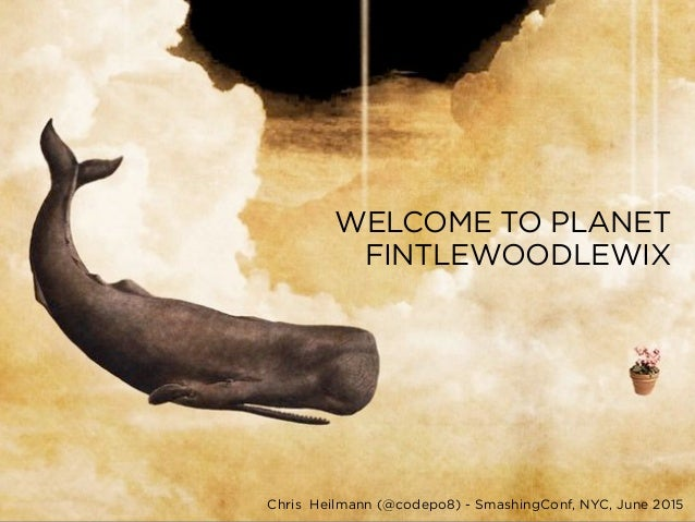Chris Heilmann (@codepo8) - SmashingConf, NYC, June 2015 WELCOME TO PLANET FINTLEWOODLEWIX