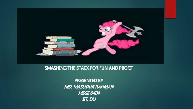 SMASHING THE STACK FOR FUN AND PROFIT PRESENTED BY MD. MASUDUR RAHMAN MSSE 0404 IIT, DU