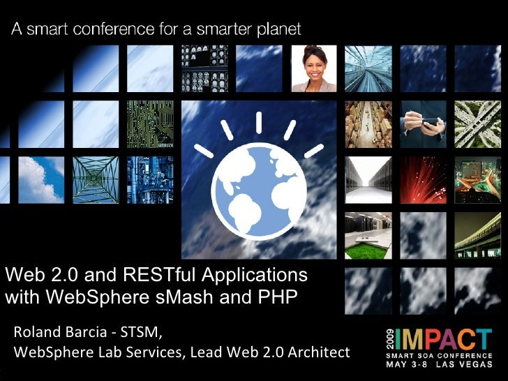Web 2.0 and RESTful Applications with WebSphere sMash and PHP  Roland Barcia - STSM,  WebSphere Lab Services, Lead Web 2.0...