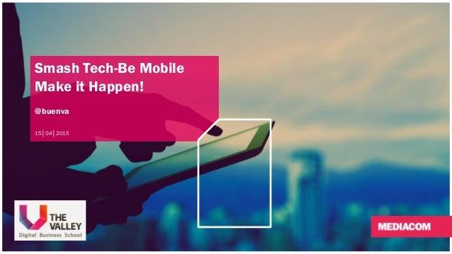 Smash Tech-Be Mobile Make it Happen! @buenva 15│04│2015