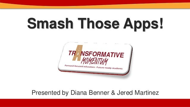 Smash Those Apps! Presented by Diana Benner & Jered Martinez
