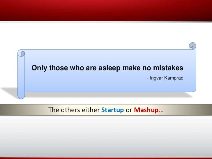 Only those who are asleep make no mistakes                                  - Ingvar Kamprad    The others either Startup ...
