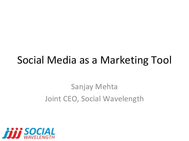 Social Media as a Marketing Tool Sanjay Mehta Joint CEO, Social Wavelength