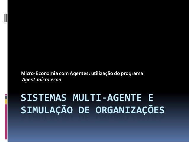 Micro-Economia com Agentes: utilização do programaAgent.micro.econSISTEMAS MULTI-AGENTE ESIMULAÇÃO DE ORGANIZAÇÕES