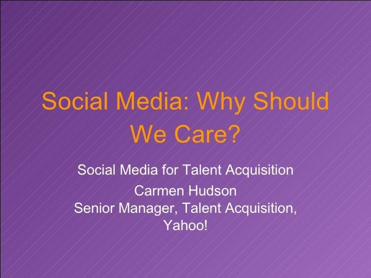 Social Media: Why Should We Care? Social Media for Talent Acquisition Carmen Hudson Senior Manager, Talent Acquisition, Ya...