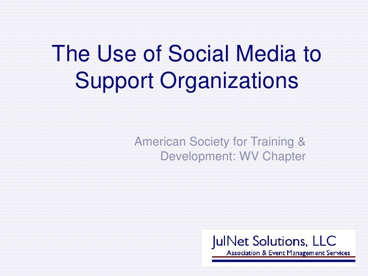 The Use of Social Media to Support Organizations<br />American Society for Training & Development: WV Chapter<br />