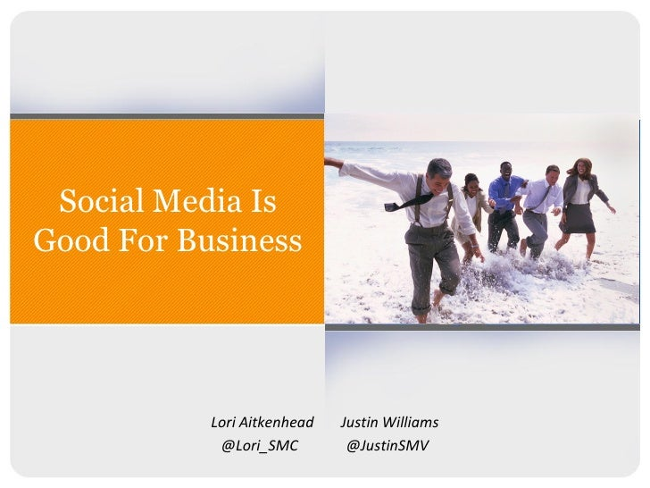 Social Media Is Good For Business                Lori Aitkenhead   Justin Williams             @Lori_SMC         @JustinSMV